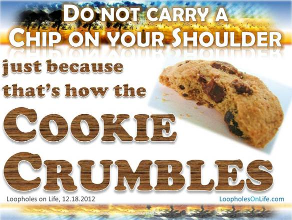That's how the cookie crumbles, no need to carry a chip on your shoulder!