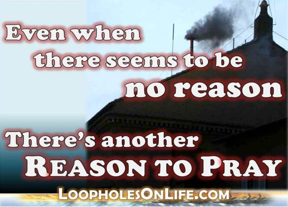Even when there seems to be no reason, there's another reason to pray
