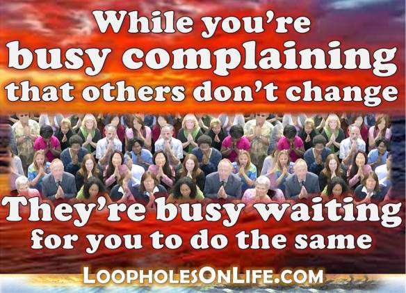 While you're busy complaining that others don't change; they're busy waiting for you to do the same!